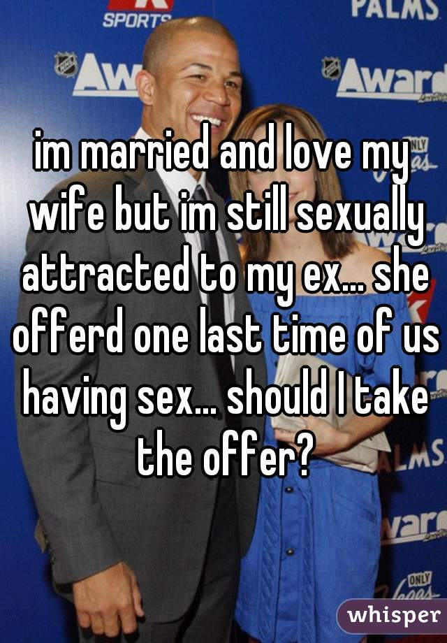 im married and love my wife but im still sexually attracted to my ex... she offerd one last time of us having sex... should I take the offer?