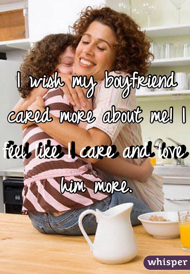 I wish my boyfriend cared more about me! I feel like I care and love him more.