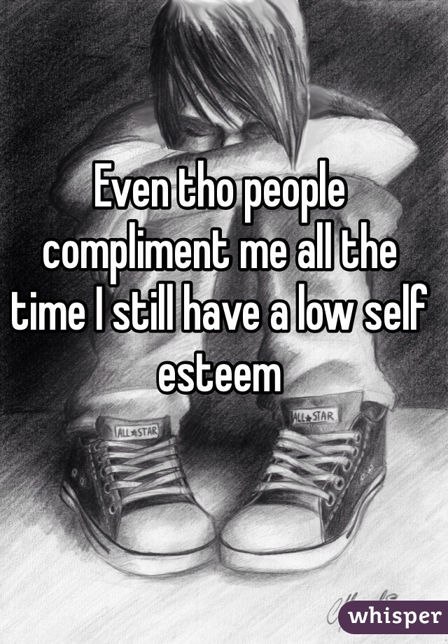 Even tho people compliment me all the time I still have a low self esteem