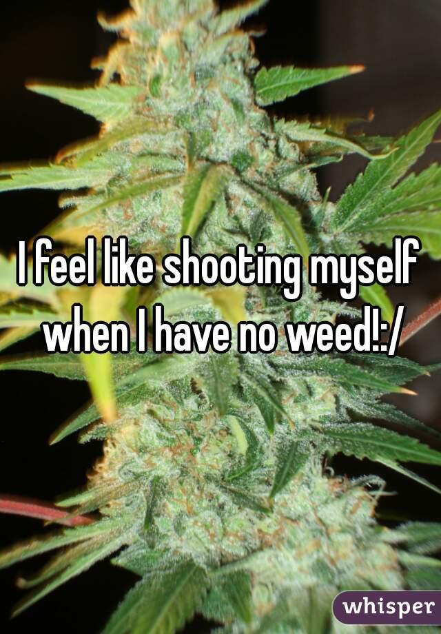 I feel like shooting myself when I have no weed!:/