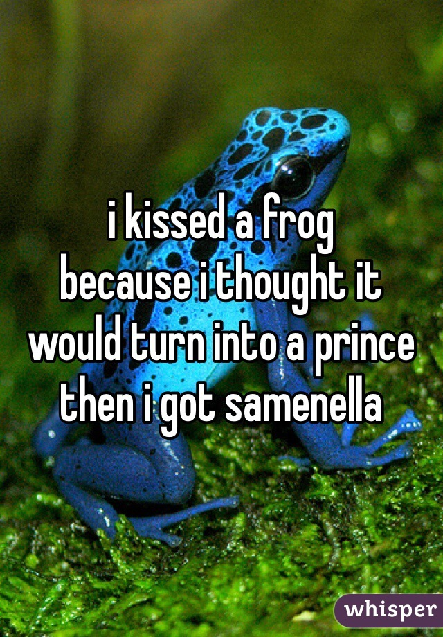 i kissed a frog because i thought it  would turn into a prince then i got samenella