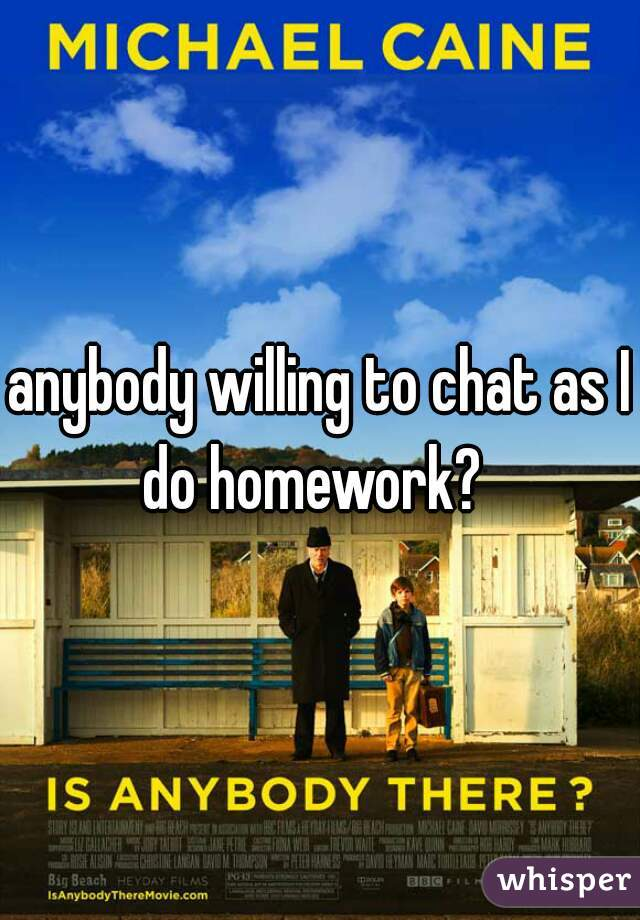 anybody willing to chat as I do homework?
