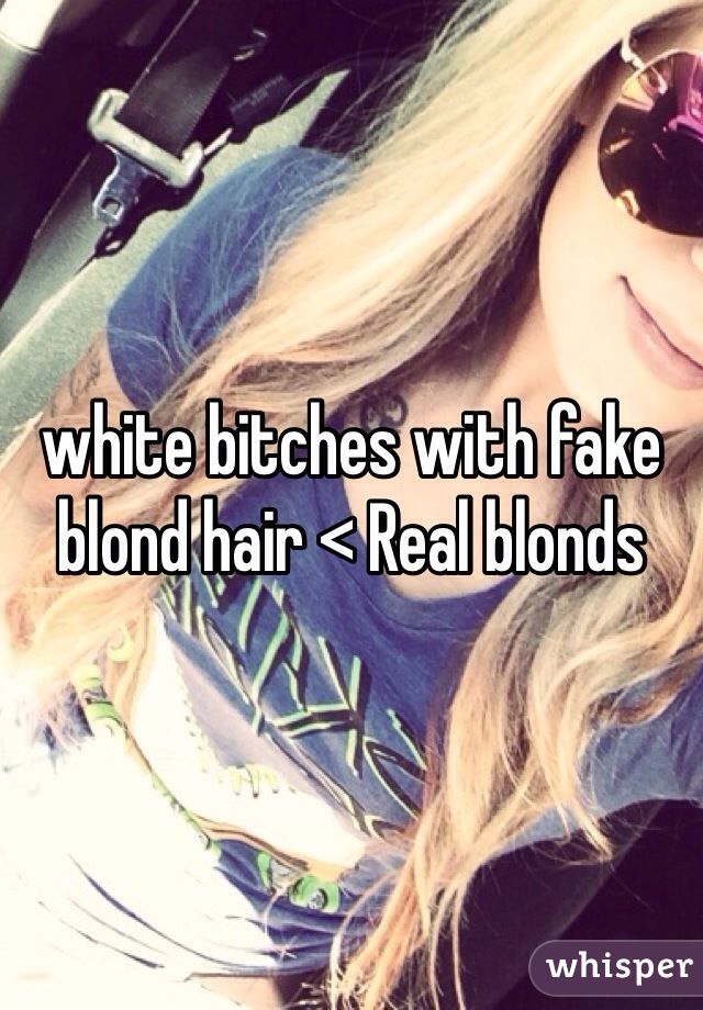 white bitches with fake blond hair < Real blonds