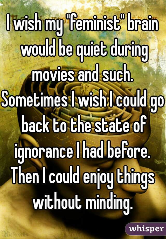 """I wish my """"feminist"""" brain would be quiet during movies and such.  Sometimes I wish I could go back to the state of ignorance I had before.  Then I could enjoy things without minding."""