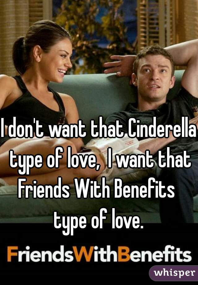 I don't want that Cinderella type of love,  I want that Friends With Benefits  type of love.