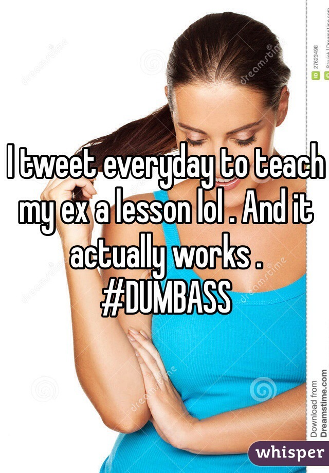I tweet everyday to teach my ex a lesson lol . And it actually works . #DUMBASS