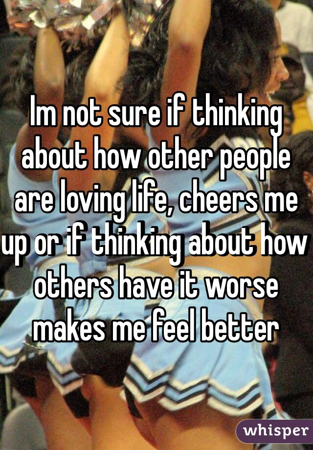 Im not sure if thinking about how other people are loving life, cheers me up or if thinking about how others have it worse makes me feel better