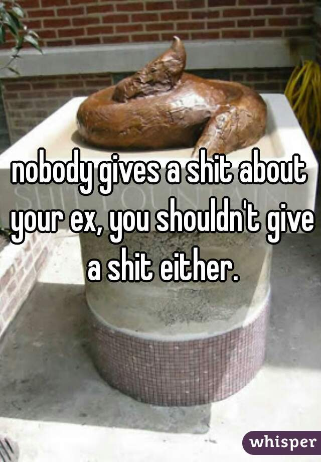 nobody gives a shit about your ex, you shouldn't give a shit either.