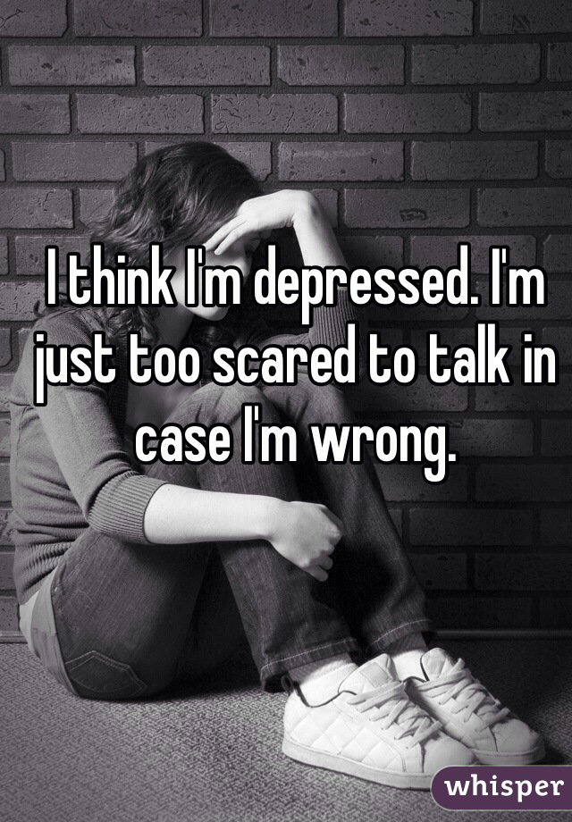 I think I'm depressed. I'm just too scared to talk in case I'm wrong.