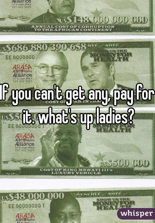 If you can't get any, pay for it. what's up ladies?