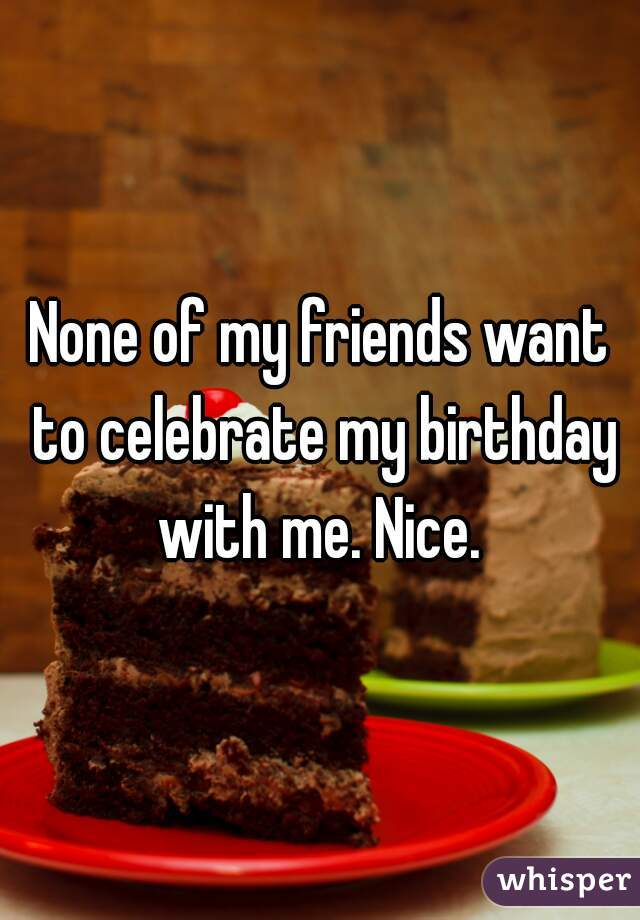 None of my friends want to celebrate my birthday with me. Nice.