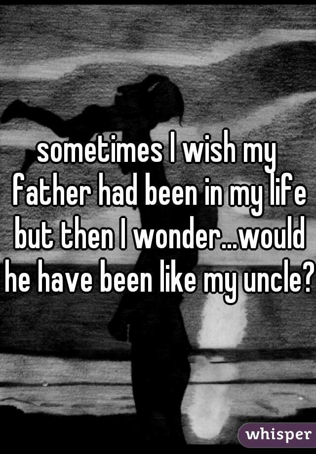 sometimes I wish my father had been in my life but then I wonder...would he have been like my uncle?