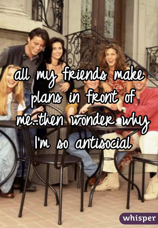 all my friends make plans in front of me..then wonder why I'm so antisocial