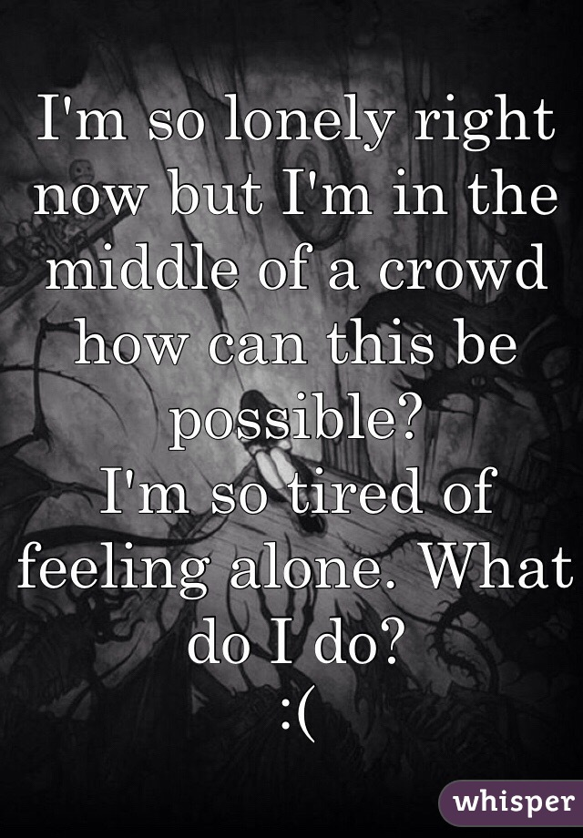 I'm so lonely right now but I'm in the middle of a crowd how can this be possible?   I'm so tired of feeling alone. What do I do?  :(