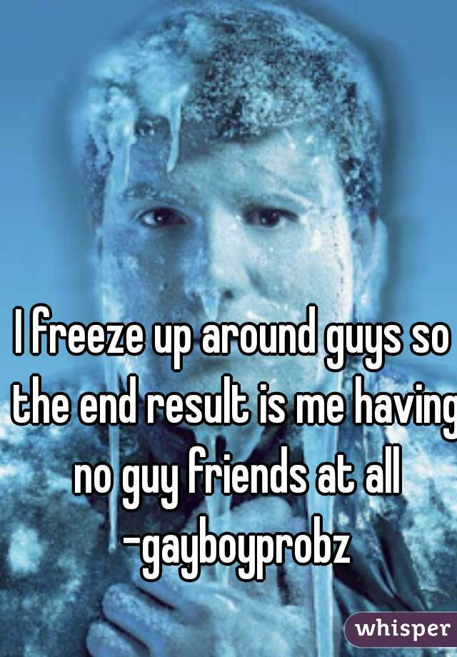 I freeze up around guys so the end result is me having no guy friends at all -gayboyprobz