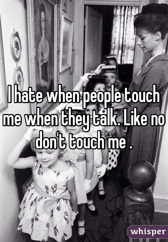 I hate when people touch me when they talk. Like no don't touch me .