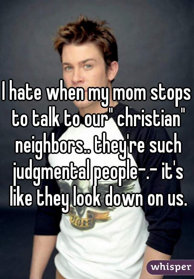 "I hate when my mom stops to talk to our"" christian"" neighbors.. they're such judgmental people-.- it's like they look down on us."