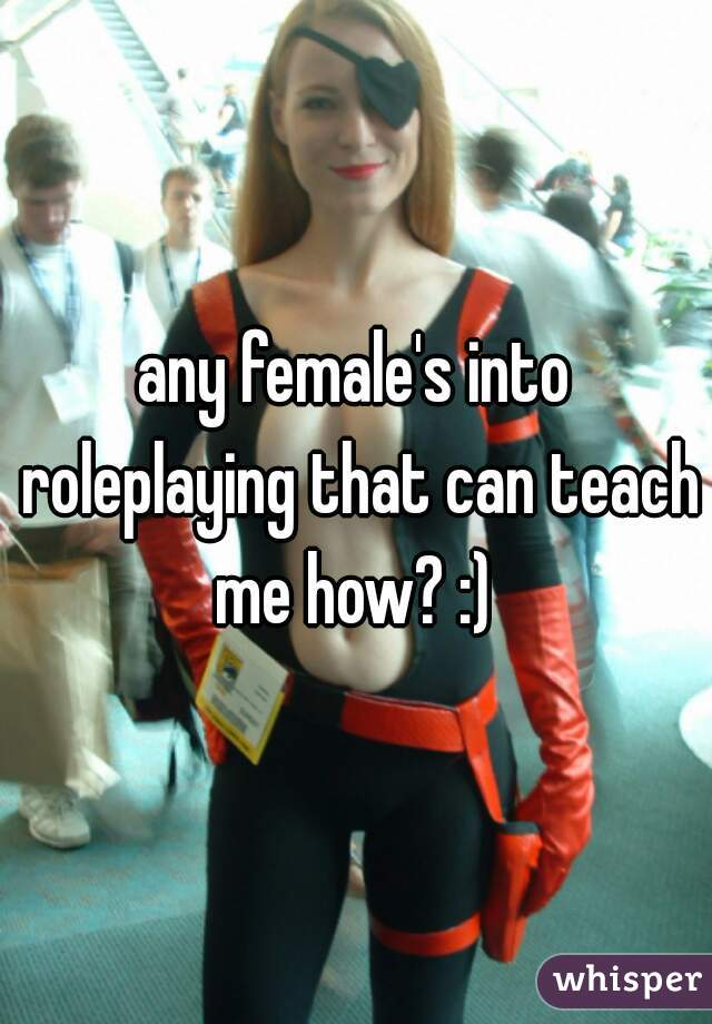 any female's into roleplaying that can teach me how? :)