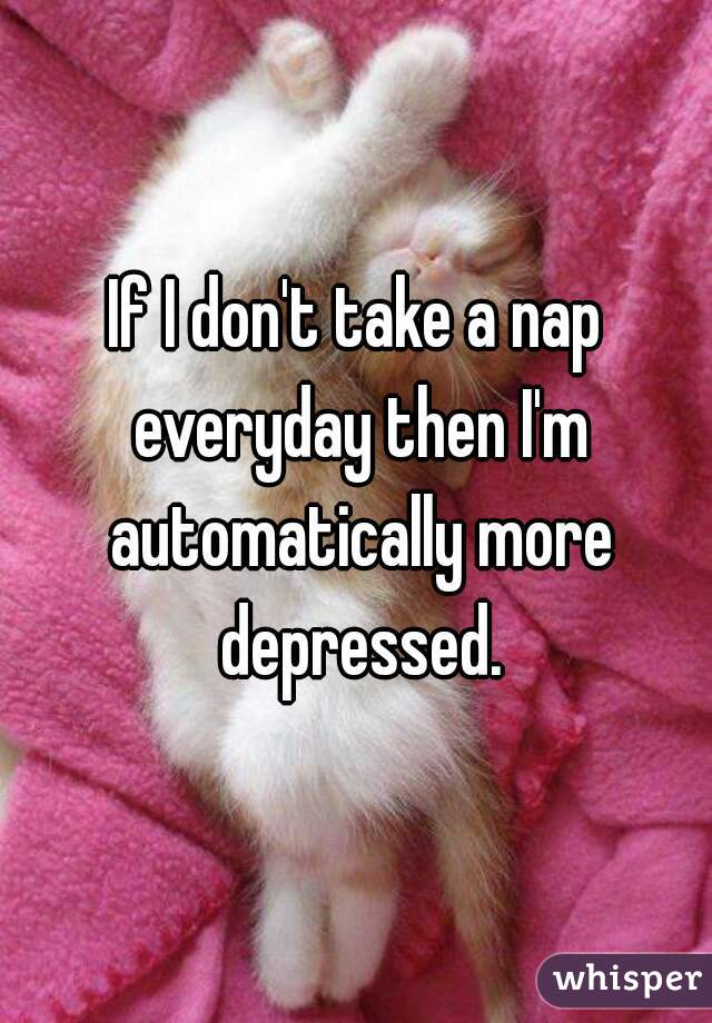 If I don't take a nap everyday then I'm automatically more depressed.