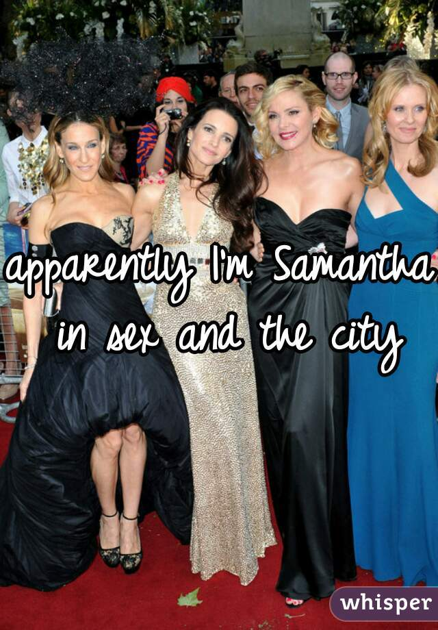 apparently I'm Samantha in sex and the city