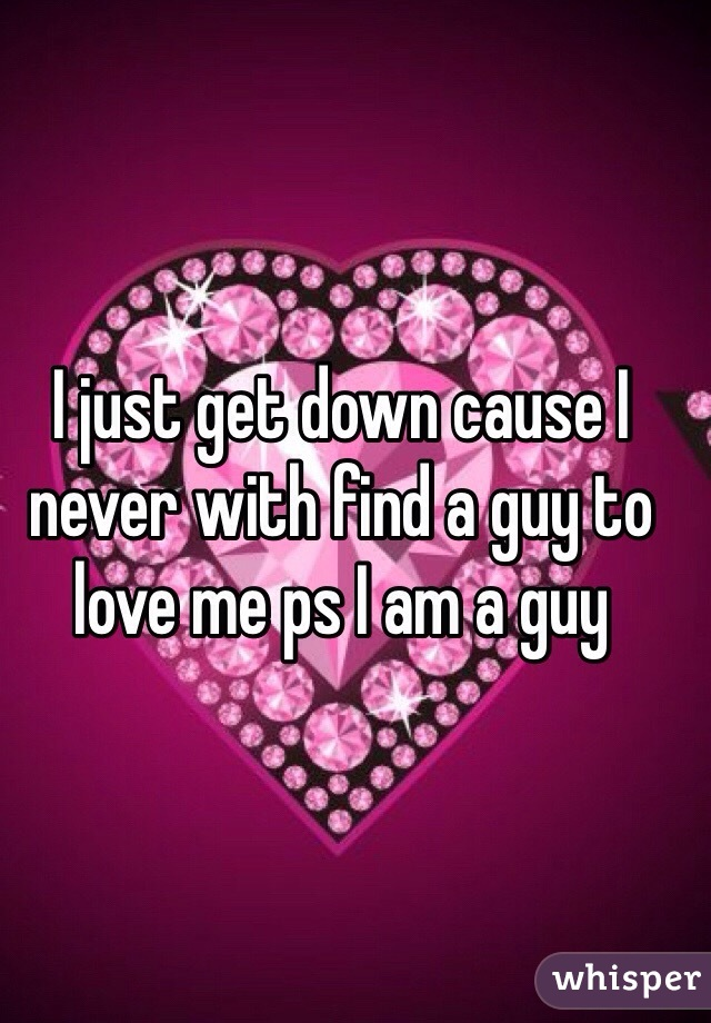 I just get down cause I never with find a guy to love me ps I am a guy