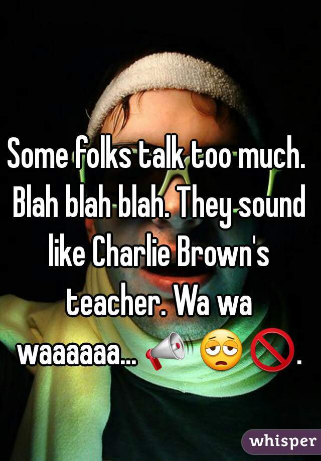 Some folks talk too much. Blah blah blah. They sound like Charlie Brown's teacher. Wa wa waaaaaa... 📣😩🚫.