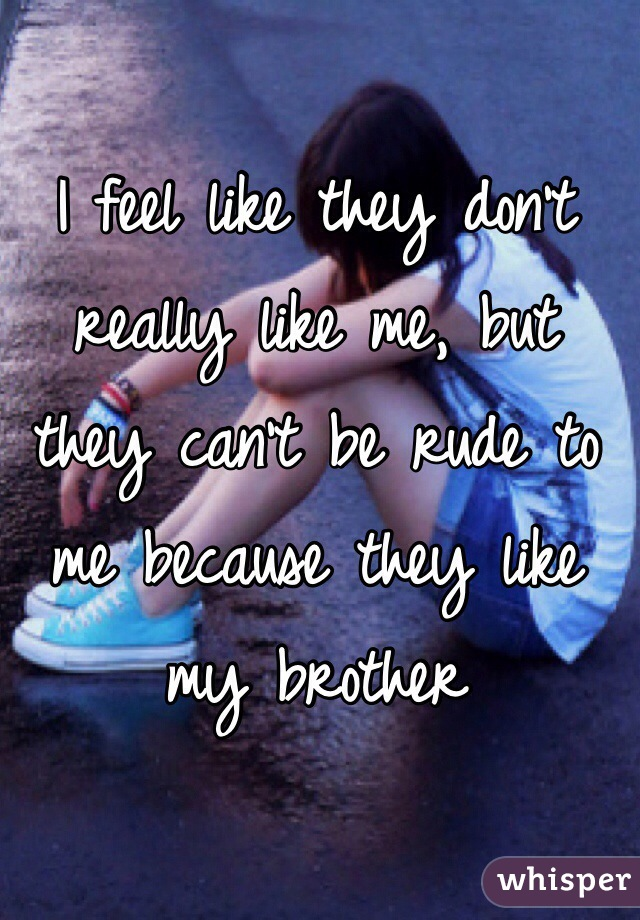 I feel like they don't really like me, but they can't be rude to me because they like my brother