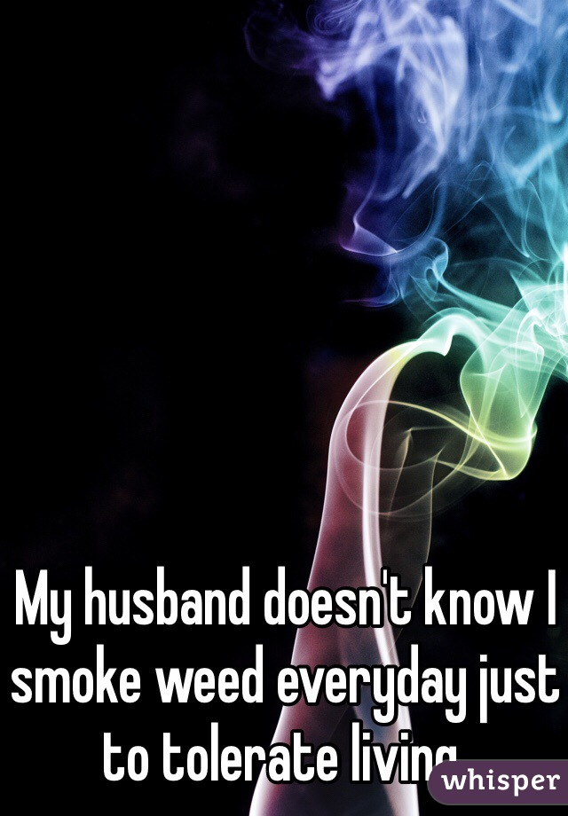 My husband doesn't know I smoke weed everyday just to tolerate living.