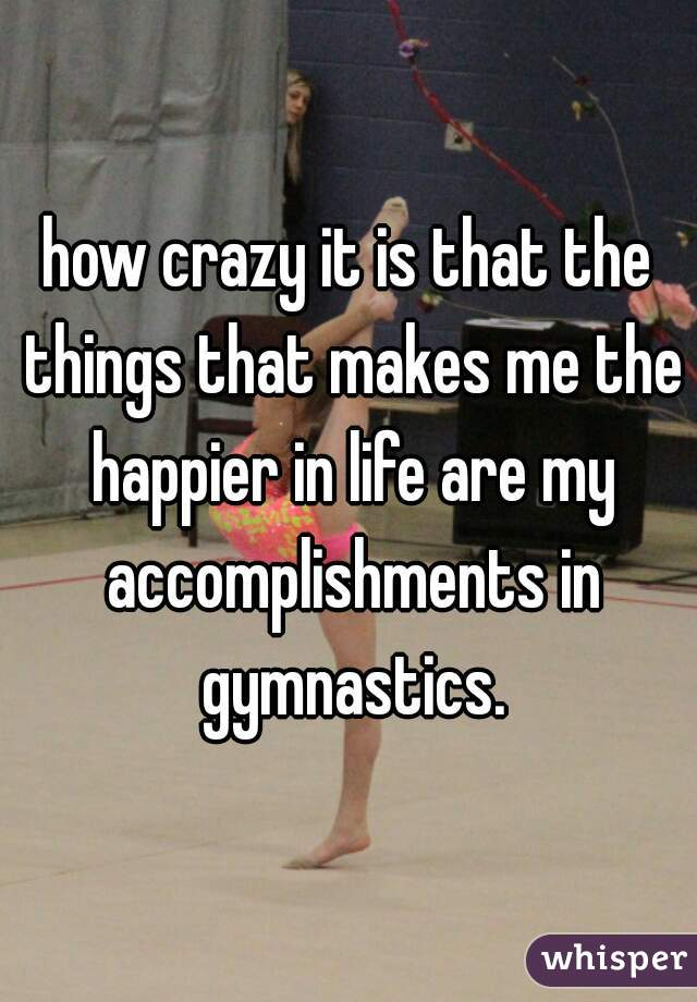 how crazy it is that the things that makes me the happier in life are my accomplishments in gymnastics.