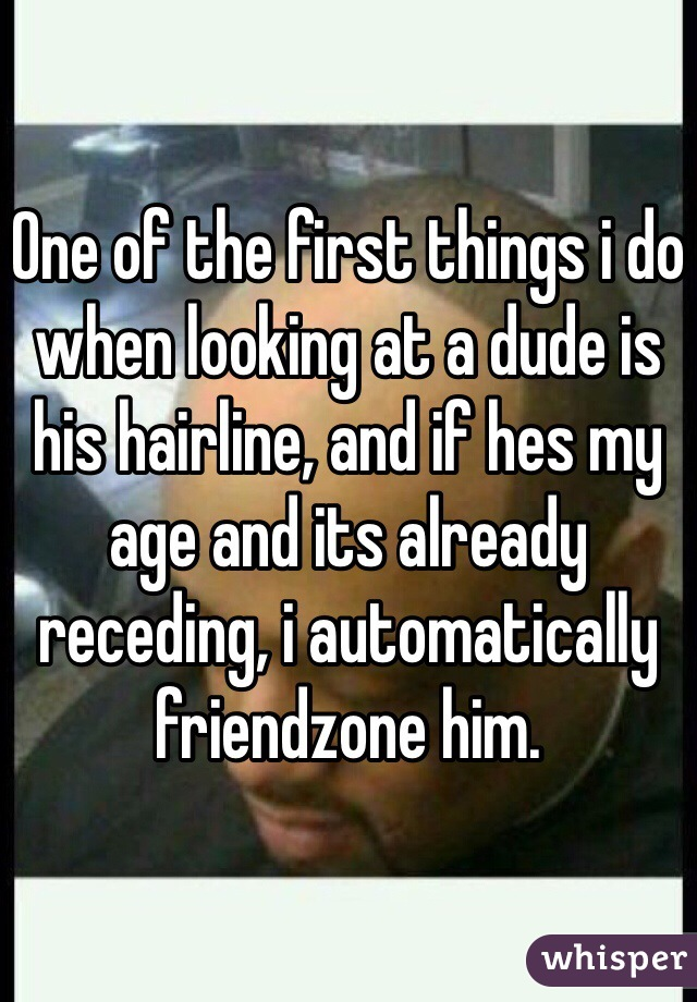One of the first things i do when looking at a dude is his hairline, and if hes my age and its already receding, i automatically friendzone him.