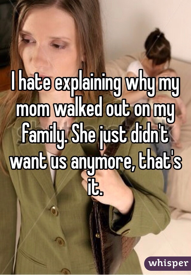 I hate explaining why my mom walked out on my family. She just didn't want us anymore, that's it.