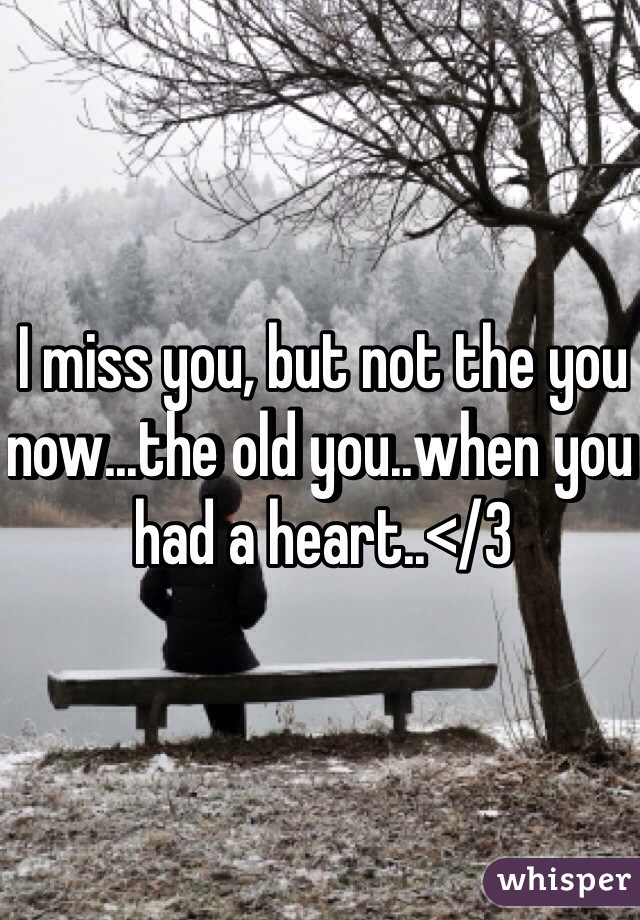 I miss you, but not the you now...the old you..when you had a heart..</3