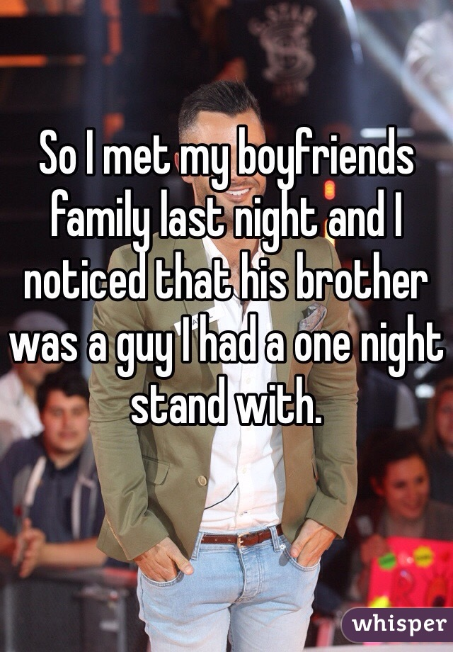 So I met my boyfriends family last night and I noticed that his brother was a guy I had a one night stand with.