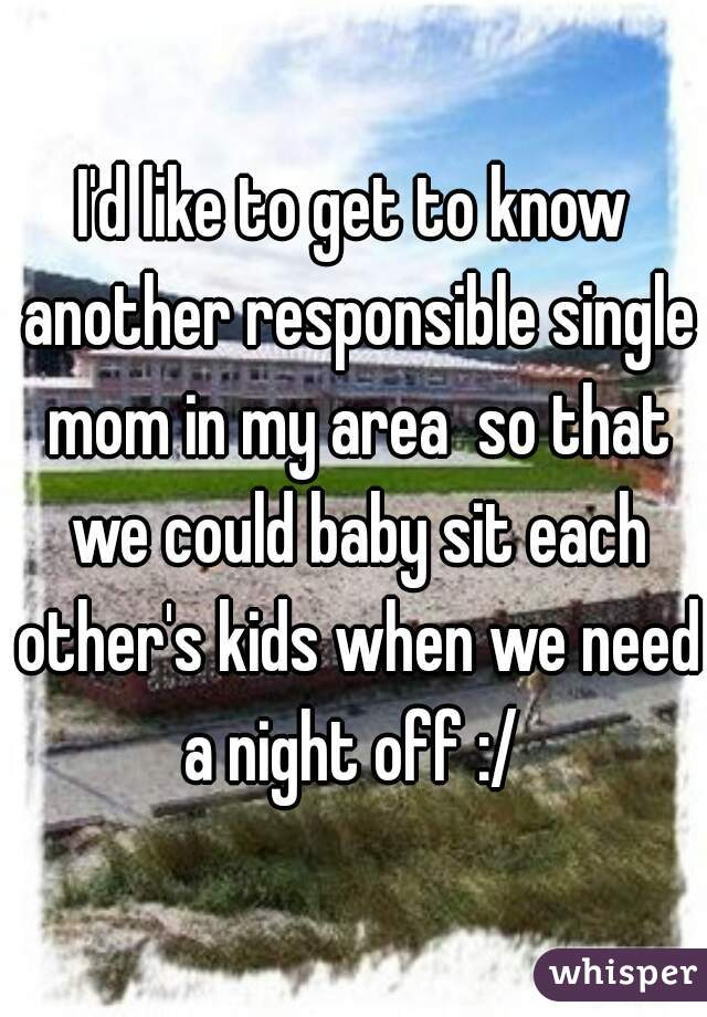 I'd like to get to know another responsible single mom in my area  so that we could baby sit each other's kids when we need a night off :/