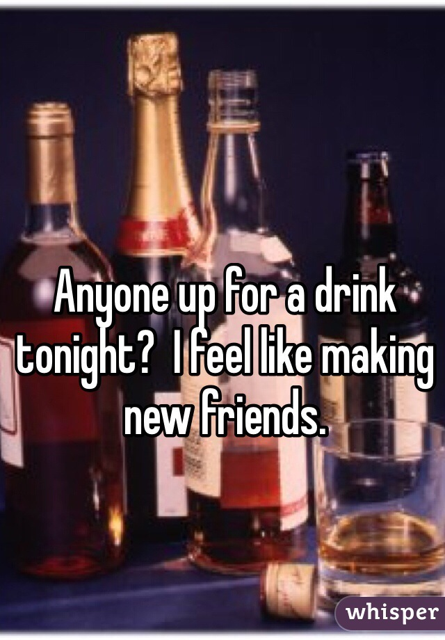 Anyone up for a drink tonight?  I feel like making new friends.