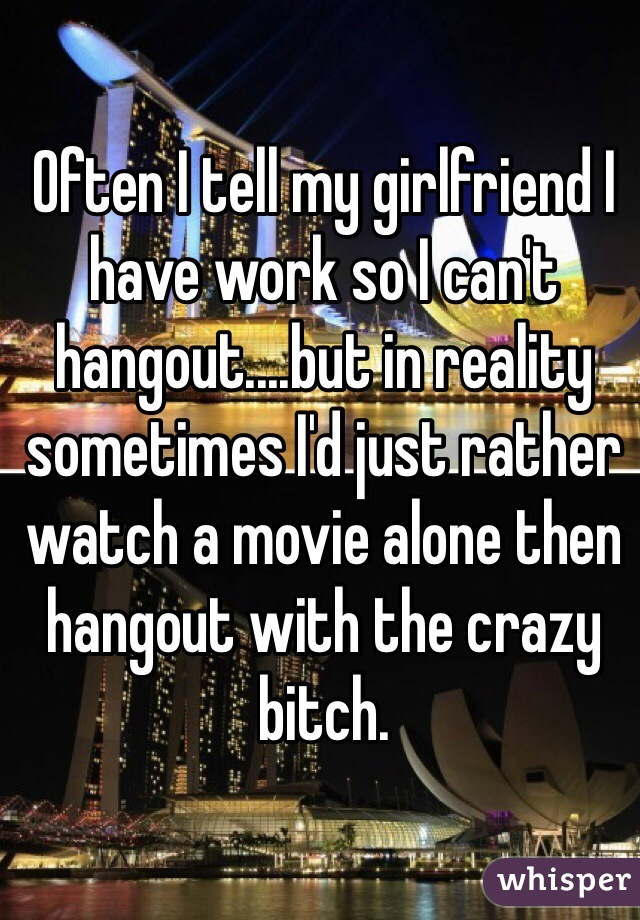 Often I tell my girlfriend I have work so I can't hangout....but in reality sometimes I'd just rather watch a movie alone then hangout with the crazy bitch.