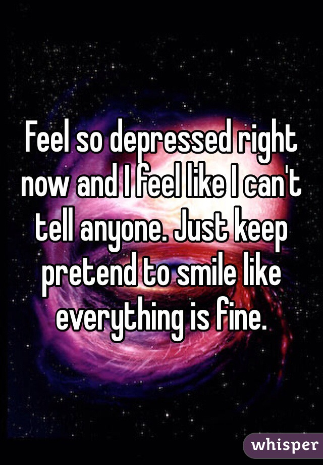 Feel so depressed right now and I feel like I can't tell anyone. Just keep pretend to smile like everything is fine.