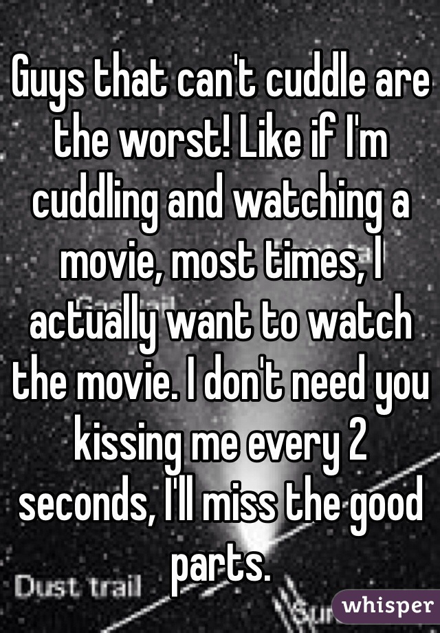 Guys that can't cuddle are the worst! Like if I'm cuddling and watching a movie, most times, I actually want to watch the movie. I don't need you kissing me every 2 seconds, I'll miss the good parts.