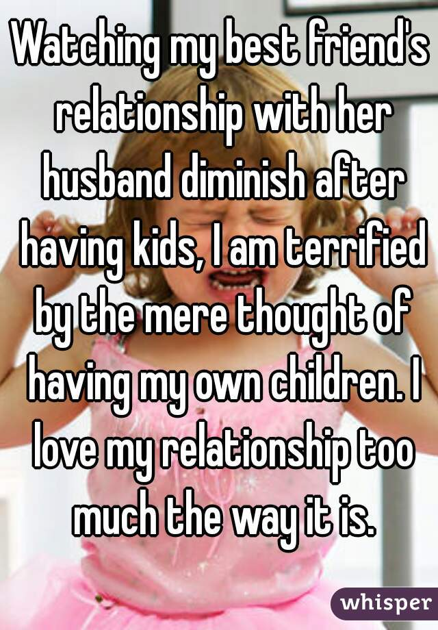 Watching my best friend's relationship with her husband diminish after having kids, I am terrified by the mere thought of having my own children. I love my relationship too much the way it is.