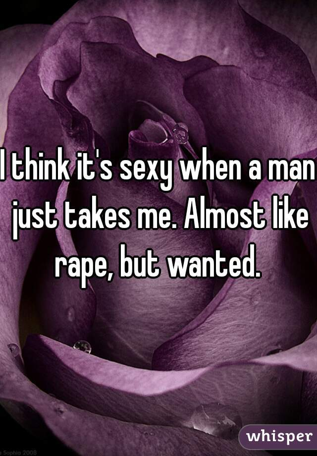 I think it's sexy when a man just takes me. Almost like rape, but wanted.