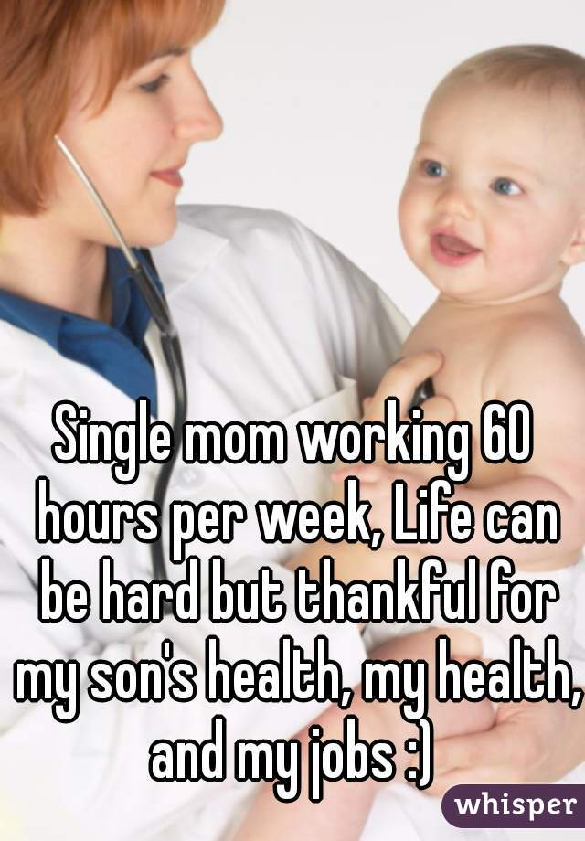 Single mom working 60 hours per week, Life can be hard but thankful for my son's health, my health, and my jobs :)