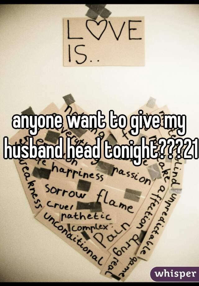 anyone want to give my husband head tonight???21f