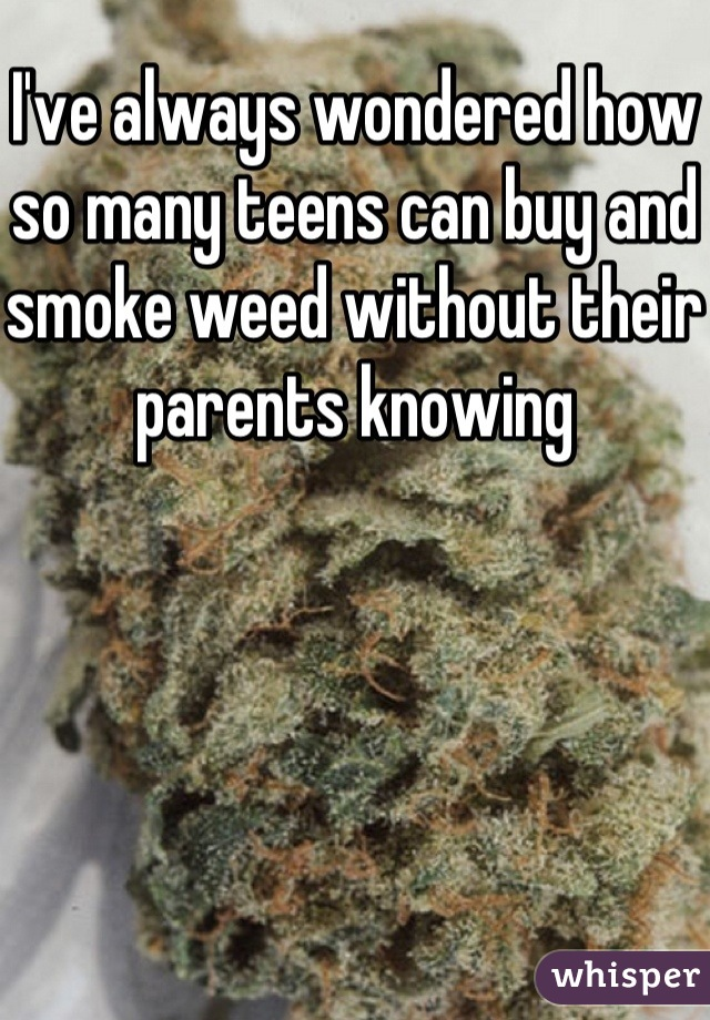 I've always wondered how so many teens can buy and smoke weed without their parents knowing