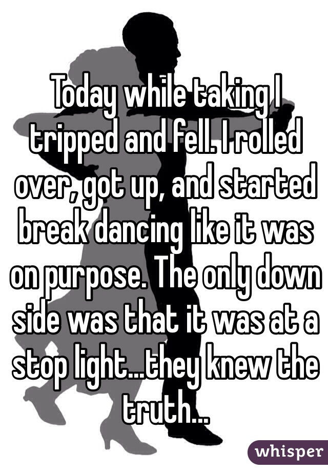 Today while taking I tripped and fell. I rolled over, got up, and started break dancing like it was on purpose. The only down side was that it was at a stop light...they knew the truth...
