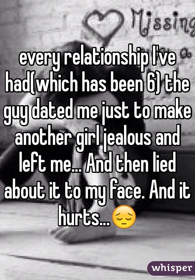 every relationship I've had(which has been 6) the guy dated me just to make another girl jealous and left me... And then lied about it to my face. And it hurts...😔