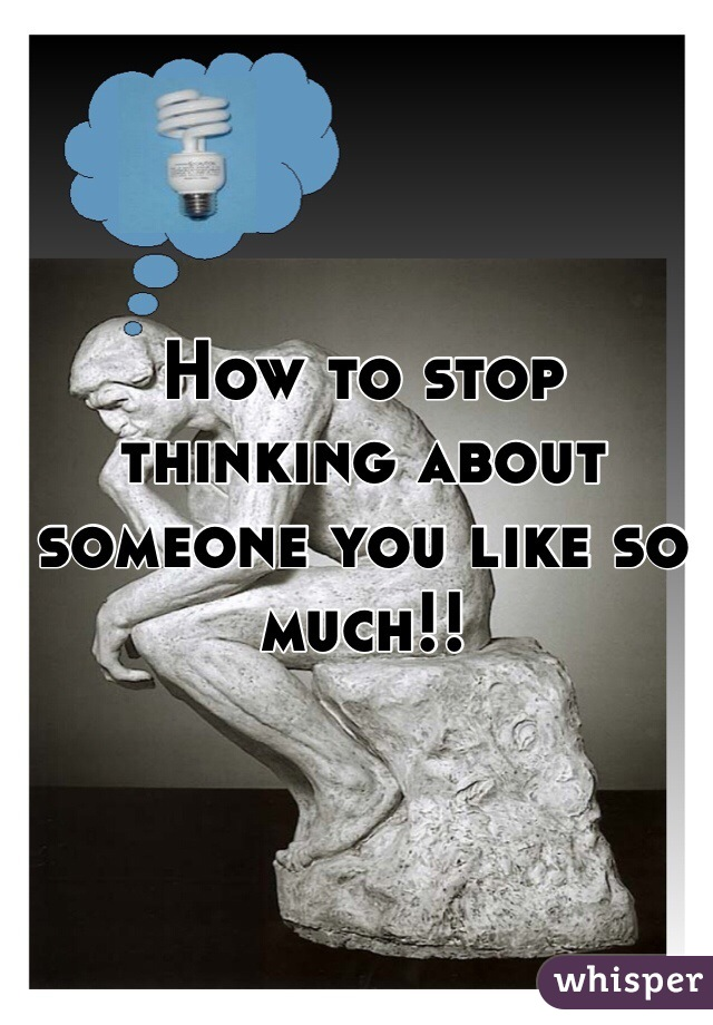 How to stop thinking about someone you like so much!!