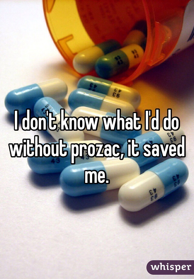 I don't know what I'd do without prozac, it saved me.
