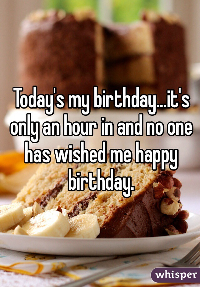 Today's my birthday...it's only an hour in and no one has wished me happy birthday.