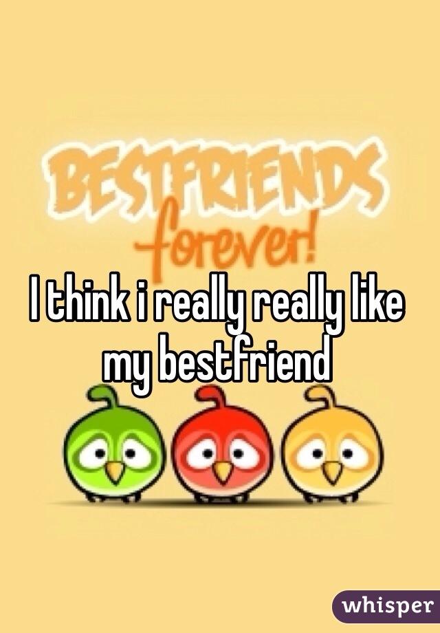 I think i really really like my bestfriend