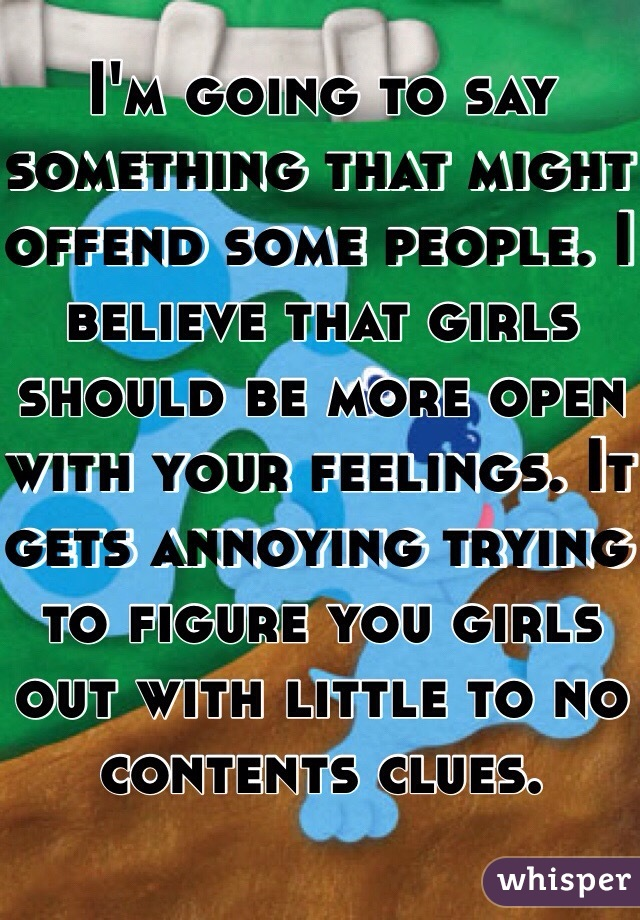 I'm going to say something that might offend some people. I believe that girls should be more open with your feelings. It gets annoying trying to figure you girls out with little to no contents clues.